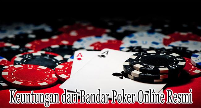 Keuntungan dari Bandar Poker Online Resmi Untuk Membernya