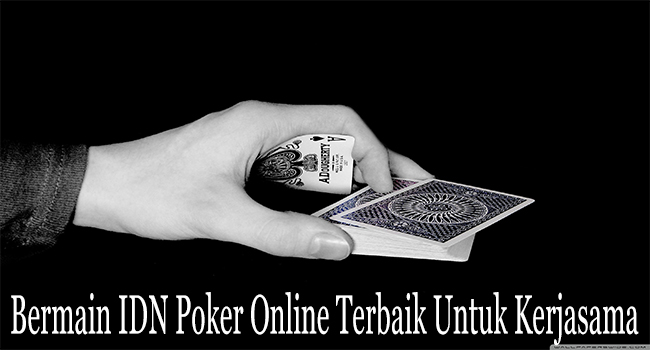 Bermain IDN Poker Online Terbaik Untuk Kerjasama