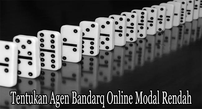 Tentukan Agen Bandarq Online Modal Rendah dengan Cara Tepat